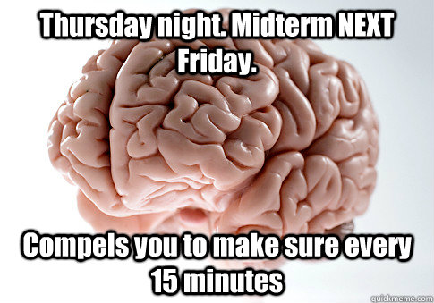 Thursday night. Midterm NEXT Friday. Compels you to make sure every 15 minutes  - Thursday night. Midterm NEXT Friday. Compels you to make sure every 15 minutes   Scumbag Brain