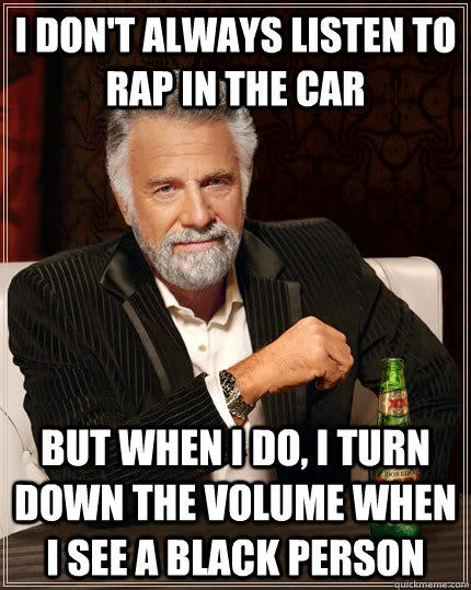 I don't always listen to rap in the car but when i do, i turn down the volume when i see a black person  The Most Interesting Man In The World