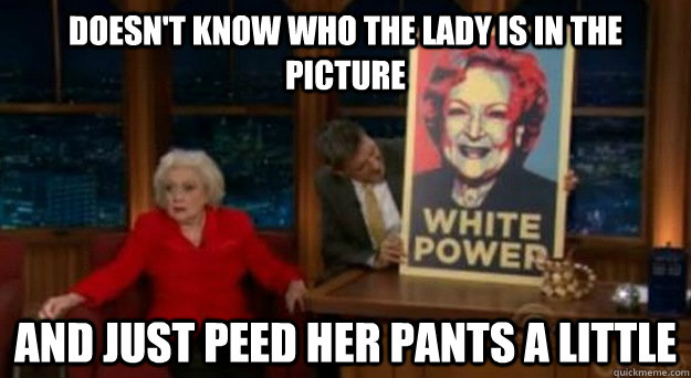 doesn't know who the lady is in the picture and just peed her pants a little - doesn't know who the lady is in the picture and just peed her pants a little  Betty White Problems