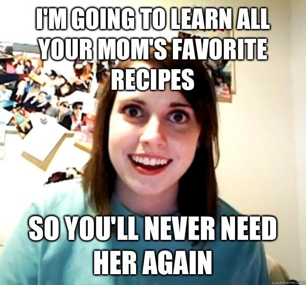 I'm going to learn all your mom's favorite recipes So you'll never need her again - I'm going to learn all your mom's favorite recipes So you'll never need her again  Overly Attached Girlfriend