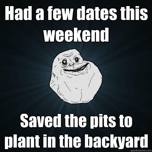 Had a few dates this weekend Saved the pits to plant in the backyard - Had a few dates this weekend Saved the pits to plant in the backyard  Forever Alone
