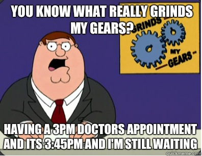 you know what really grinds my gears? Having a 3pm doctors appointment and its 3:45pm and I'm still waiting - you know what really grinds my gears? Having a 3pm doctors appointment and its 3:45pm and I'm still waiting  Grinds my gears