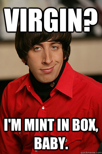 Virgin? I'm mint in box, baby.