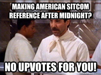 making american sitcom reference after midnight? No upvotes for you!