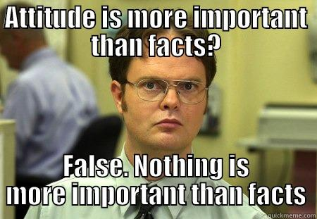 ATTITUDE IS MORE IMPORTANT THAN FACTS? FALSE. NOTHING IS MORE IMPORTANT THAN FACTS Schrute
