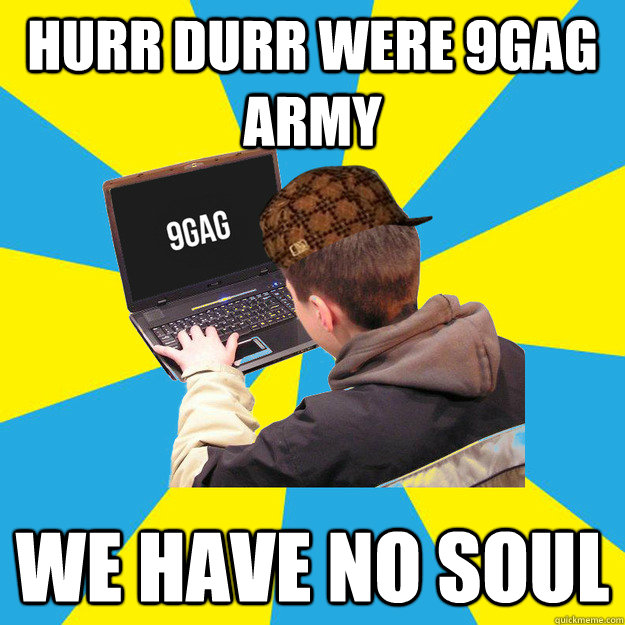 hurr durr were 9gag army we have no soul - hurr durr were 9gag army we have no soul  Scumbag 9Gagger