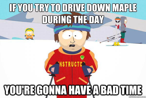 If you try to drive down Maple during the day You're gonna have a bad time - If you try to drive down Maple during the day You're gonna have a bad time  Super Cool Ski Instructor
