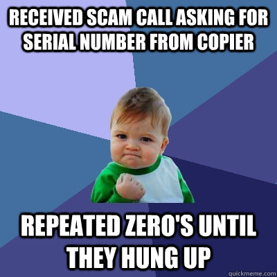 received scam call asking for serial number from copier repeated zero's until they hung up - received scam call asking for serial number from copier repeated zero's until they hung up  Evil Plotting Raccoon