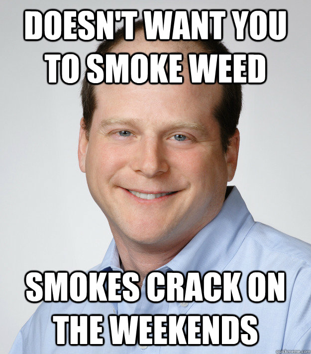 Doesn't want you to smoke weed Smokes crack on the weekends - Doesn't want you to smoke weed Smokes crack on the weekends  Good Guy Scumbag Dad