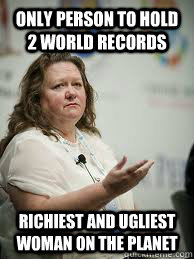 only person to hold 2 world records richiest and ugliest woman on the planet  Scumbag Gina Rinehart