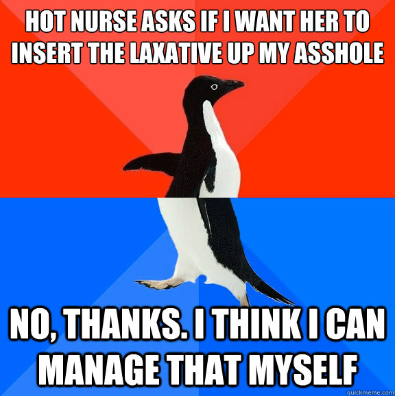 Hot nurse asks if i want her to insert the laxative up my asshole   No, thanks. i think i can manage that myself - Hot nurse asks if i want her to insert the laxative up my asshole   No, thanks. i think i can manage that myself  Socially Awesome Awkward Penguin