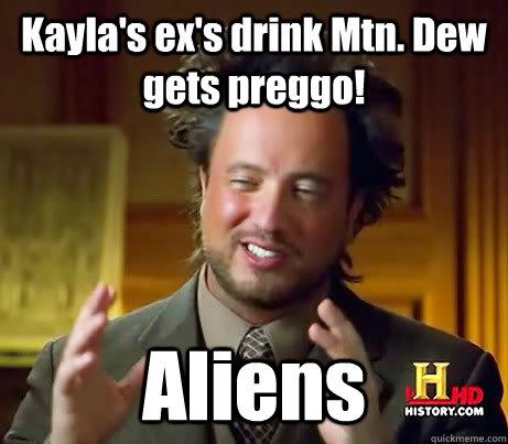 Kayla's ex's drink Mtn. Dew gets preggo! Aliens