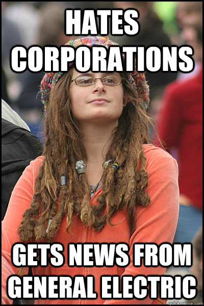 hates corporations  gets news from general electric  - hates corporations  gets news from general electric   College Liberal
