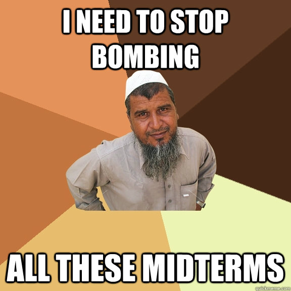 I need to stop bombing all these midterms - I need to stop bombing all these midterms  Ordinary Muslim Man