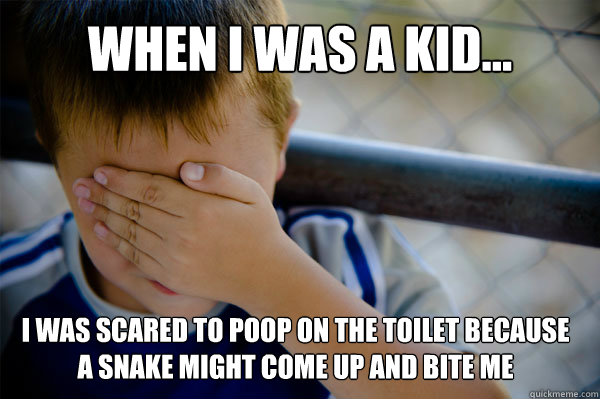 WHEN I WAS A KID... I was scared to poop on the toilet because a snake might come up and bite me - WHEN I WAS A KID... I was scared to poop on the toilet because a snake might come up and bite me  Confession kid