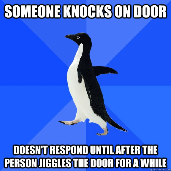 Someone knocks on door Doesn't respond until after the person jiggles the door for a while - Someone knocks on door Doesn't respond until after the person jiggles the door for a while  Socially Awkward Penguin