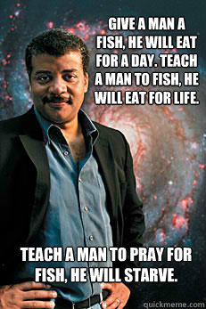 Give a man a fish, he will eat for a day. Teach a man to fish, he will eat for life. Teach a man to pray for fish, he will starve. - Give a man a fish, he will eat for a day. Teach a man to fish, he will eat for life. Teach a man to pray for fish, he will starve.  Neil deGrasse Tyson