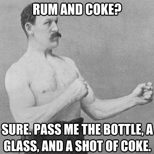 Rum and Coke? Sure. Pass me the bottle, a glass, and a shot of coke. - Rum and Coke? Sure. Pass me the bottle, a glass, and a shot of coke.  overly manly man