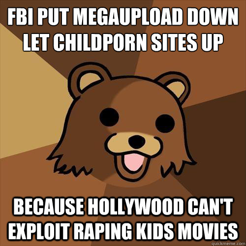 FBI put megaupload down  let childporn sites up because hollywood can't exploit raping kids movies - FBI put megaupload down  let childporn sites up because hollywood can't exploit raping kids movies  Pedobear