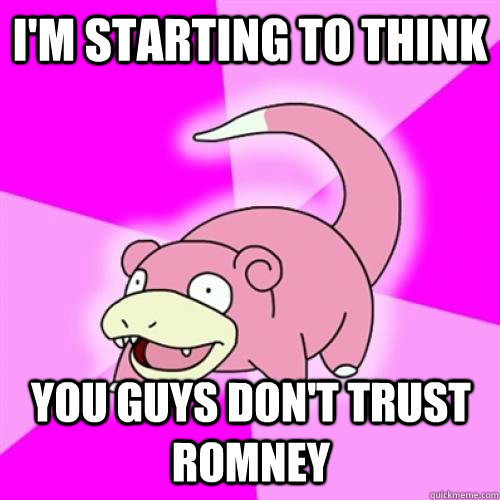 I'M STARTING TO THINK YOU GUYS DON'T TRUST ROMNEY - I'M STARTING TO THINK YOU GUYS DON'T TRUST ROMNEY  Slow Poke