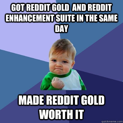 Got reddit Gold  and reddit enhancement suite in the same day Made reddit gold worth it - Got reddit Gold  and reddit enhancement suite in the same day Made reddit gold worth it  Success Kid