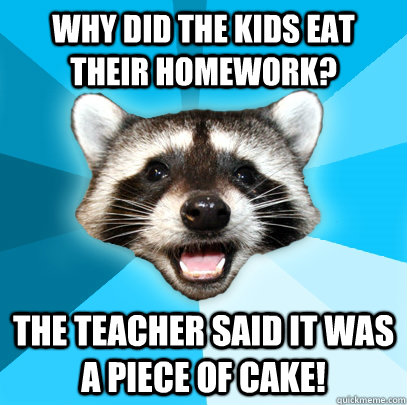 Why did the kids eat their homework? the teacher said it was a piece of cake! - Why did the kids eat their homework? the teacher said it was a piece of cake!  Lame Pun Coon