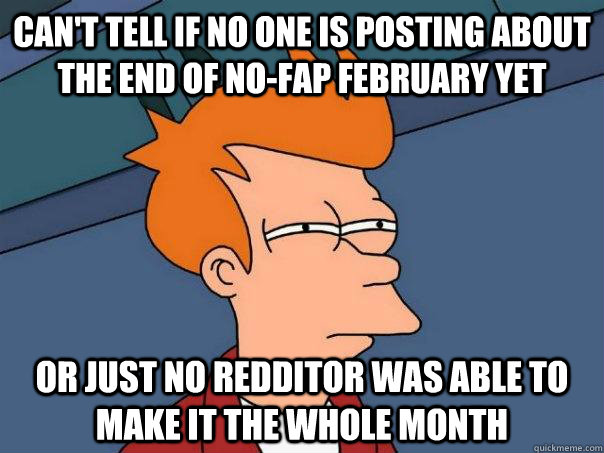 Can't tell if no one is posting about the end of no-fap february yet or just no redditor was able to make it the whole month - Can't tell if no one is posting about the end of no-fap february yet or just no redditor was able to make it the whole month  Futurama Fry