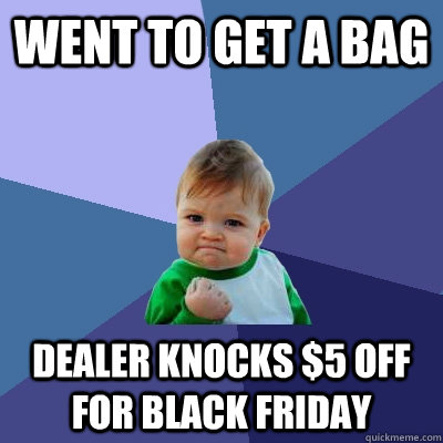 Went to get a bag Dealer knocks $5 off for black friday - Went to get a bag Dealer knocks $5 off for black friday  Success Kid