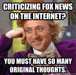 Criticizing fox news on the internet? You must have so many original thoughts. - Criticizing fox news on the internet? You must have so many original thoughts.  Misc