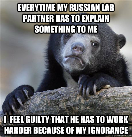 everytime my russian lab partner has to explain something to me i  feel guilty that he has to work harder because of my ignorance - everytime my russian lab partner has to explain something to me i  feel guilty that he has to work harder because of my ignorance  Confession Bear