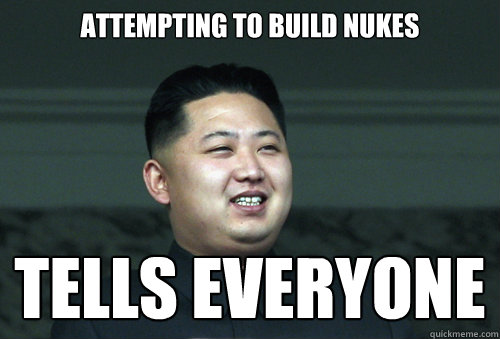 attempting to build nukes tells everyone - attempting to build nukes tells everyone  Good Guy Kim