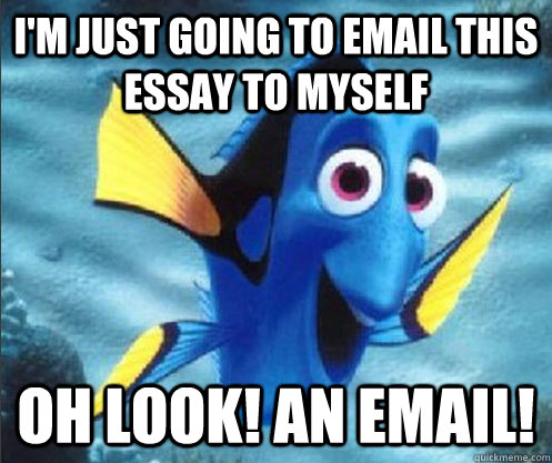 I'm just going to email this essay to myself Oh look! An email! - I'm just going to email this essay to myself Oh look! An email!  optimistic dory