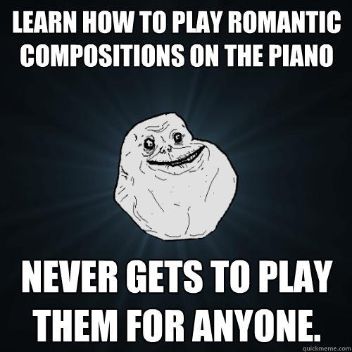 Learn how to play romantic compositions on the piano Never gets to play them for anyone. - Learn how to play romantic compositions on the piano Never gets to play them for anyone.  Forever Alone
