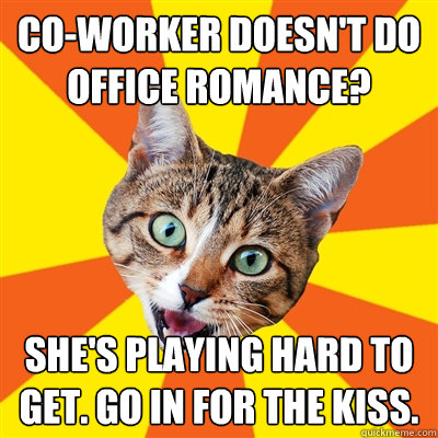 co-worker doesn't do office romance? She's playing hard to get. Go in for the kiss. - co-worker doesn't do office romance? She's playing hard to get. Go in for the kiss.  Bad Advice Cat