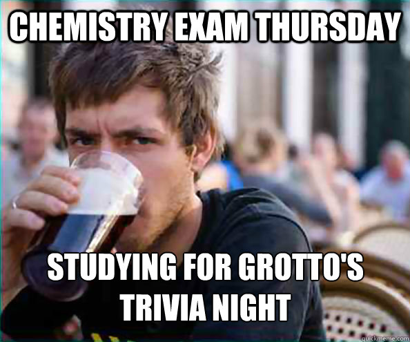 Chemistry Exam Thursday Studying for Grotto's Trivia Night - Lazy