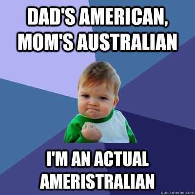 Dad's American, Mom's Australian I'm an actual ameristralian  Success Kid