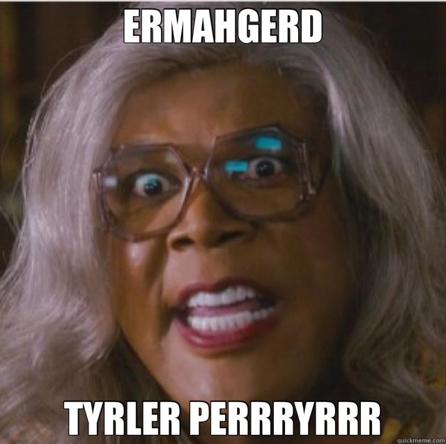 ERMAHGERD TYRLER PERRRYRRR  Tyler Perry