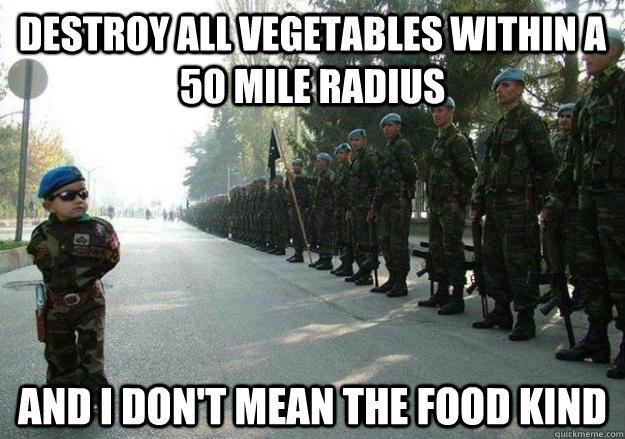DESTROY ALL VEGETABLES WITHIN A 50 MILE RADIUS AND I don't mean the food kind