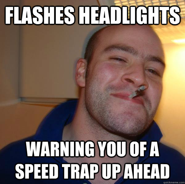 Flashes headlights warning you of a speed trap up ahead - Flashes headlights warning you of a speed trap up ahead  Misc