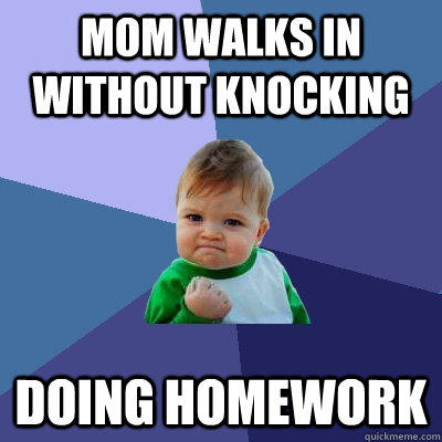 Mom walks in without knocking doing homework - Mom walks in without knocking doing homework  Success Kid