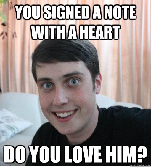 You signed a note with a heart Do you love him? - You signed a note with a heart Do you love him?  Overly Attached Boyfriend