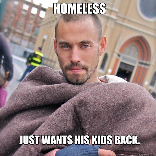 Homeless Just wants his kids back. - Homeless Just wants his kids back.  ridiculously photogenic homeless guy