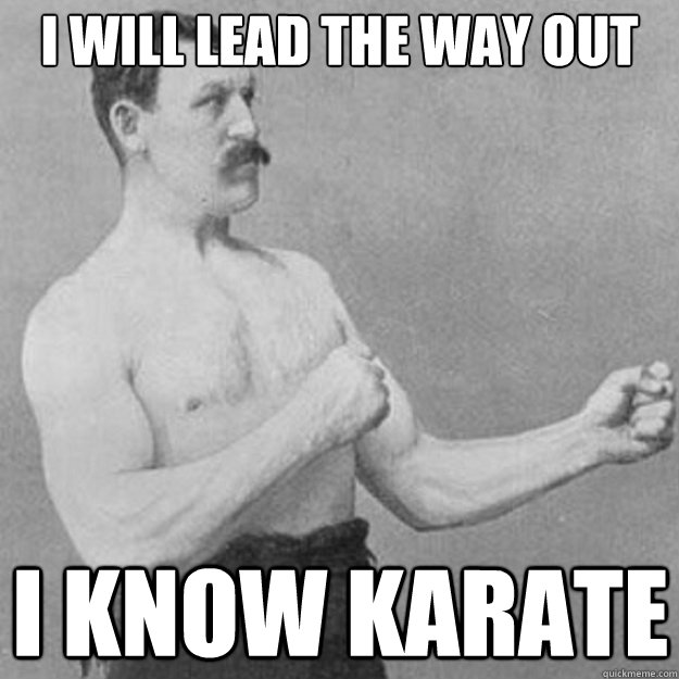 i will lead the way out i know karate - i will lead the way out i know karate  overly manly man