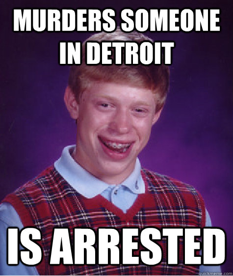MURDERS SOMEONE IN DETROIT IS ARRESTED - MURDERS SOMEONE IN DETROIT IS ARRESTED  Bad Luck Brian