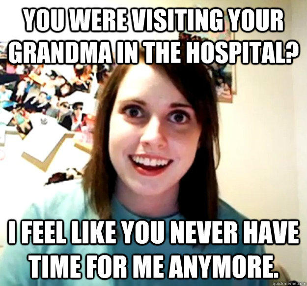 You were visiting your grandma in the hospital? I feel like you never have time for me anymore.  - You were visiting your grandma in the hospital? I feel like you never have time for me anymore.   Overly Attached Girlfriend