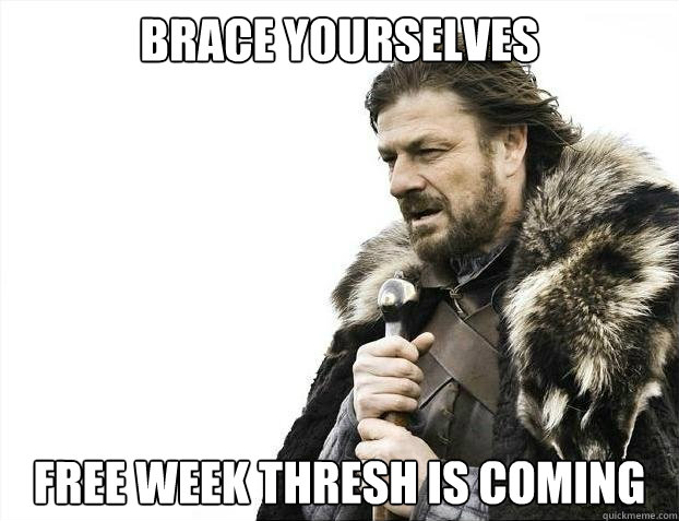 BRACE YOURSELVES Free week thresh is coming