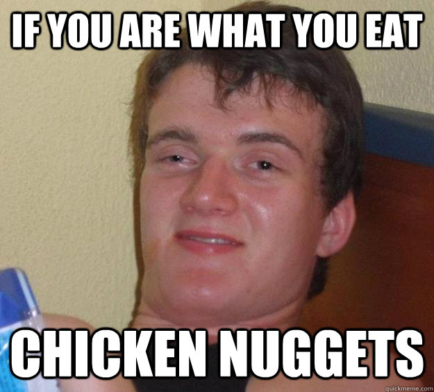If you are what you eat chicken nuggets - If you are what you eat chicken nuggets  10 Guy
