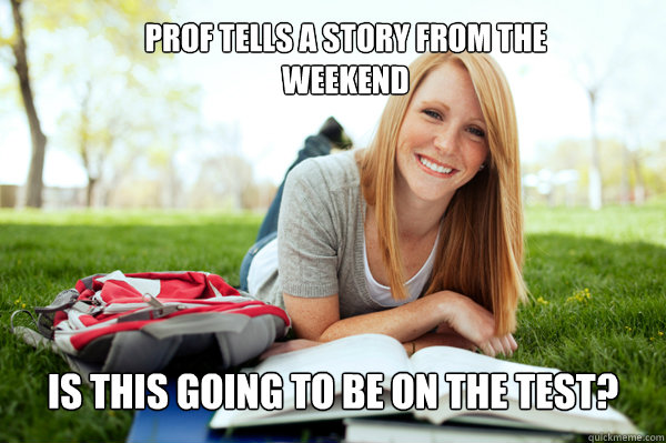 Prof tells a story from the weekend Is this going to be on the test?