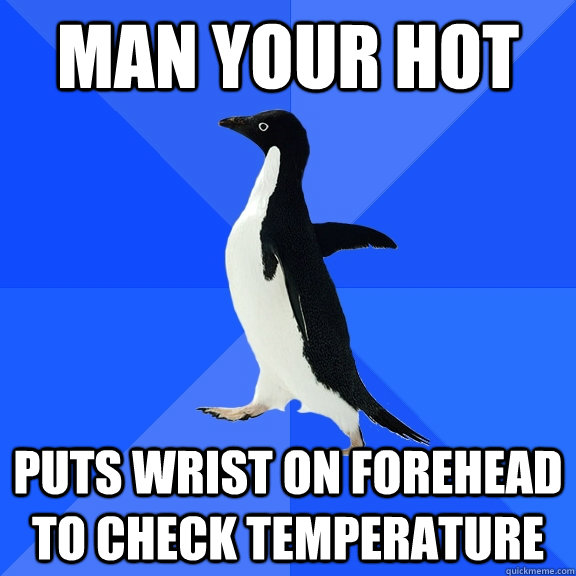 MAN YOUR HOT PUTS WRIST ON FOREHEAD TO CHECK TEMPERATURE - MAN YOUR HOT PUTS WRIST ON FOREHEAD TO CHECK TEMPERATURE  Socially Awkward Penguin
