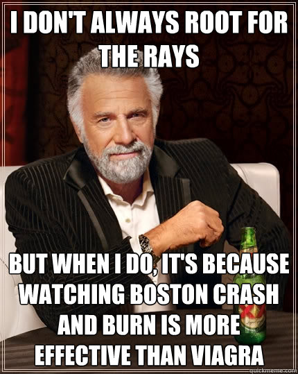 I don't always root for the Rays But when I do, it's because watching Boston crash and burn is more effective than Viagra - I don't always root for the Rays But when I do, it's because watching Boston crash and burn is more effective than Viagra  The Most Interesting Man In The World